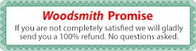 Woodsmith 100% Promise; If you are not completely satisfied we will gladly send you a 100% refund. No questions asked.